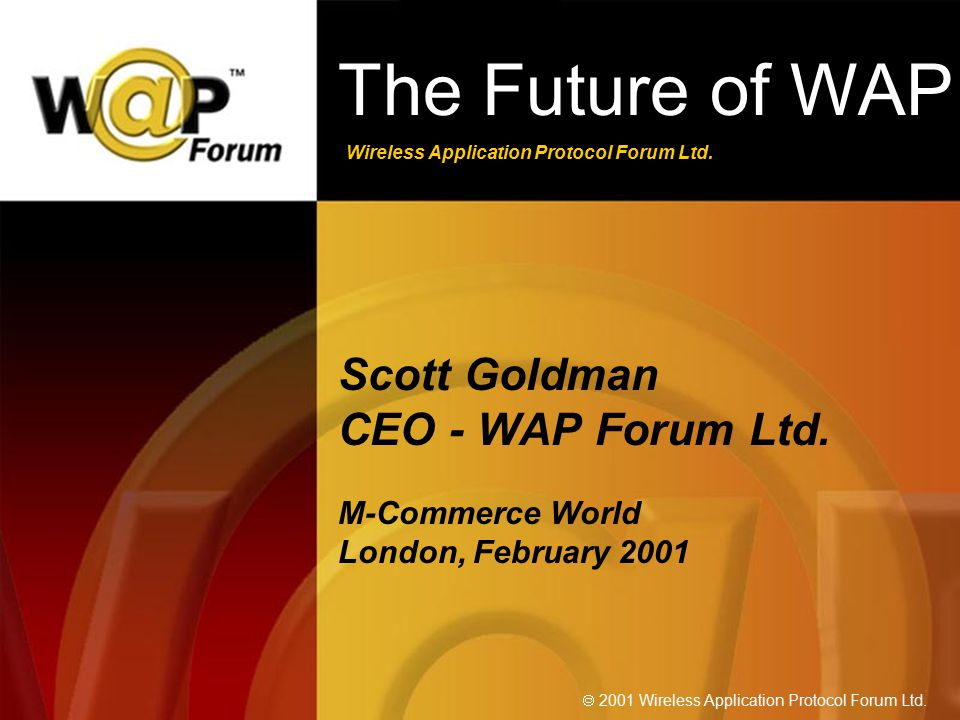 Wireless Application Protocol Forum Ltd.  2001 Wireless Application Protocol Forum Ltd. The Future of WAP Scott Goldman CEO - WAP Forum Ltd. M-Commer
