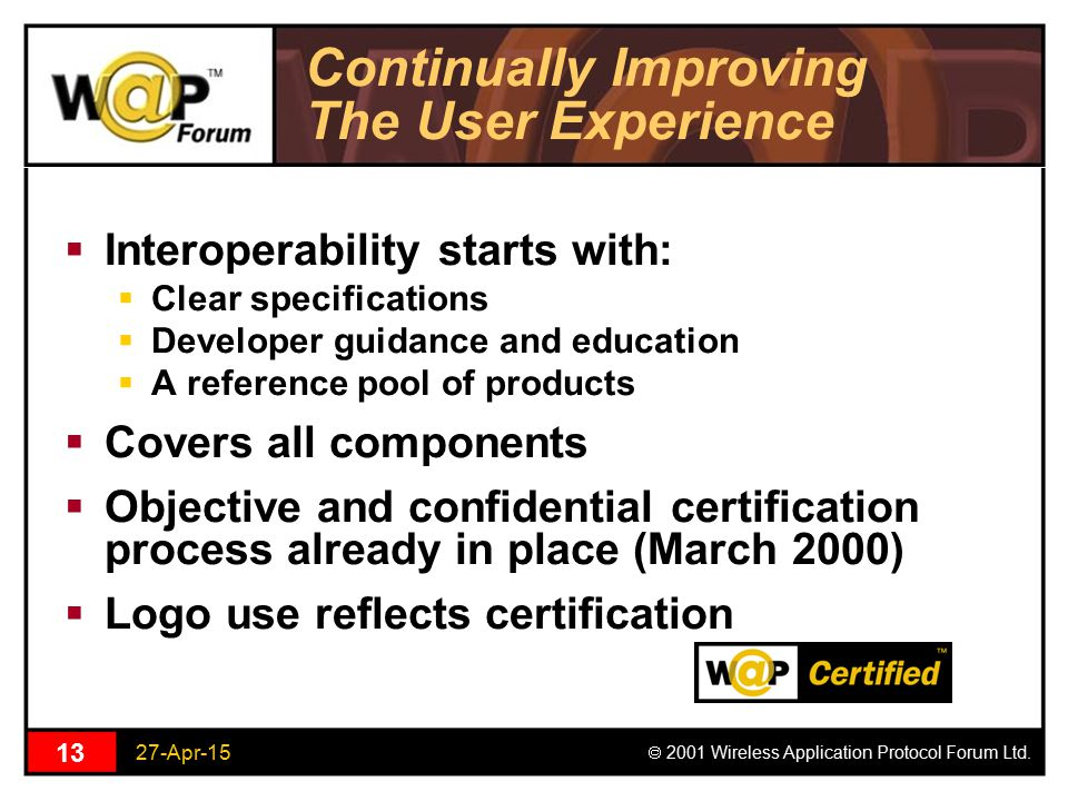 27-Apr-15  2001 Wireless Application Protocol Forum Ltd. 13 Continually Improving The User Experience  Interoperability starts with:  Clear specifi