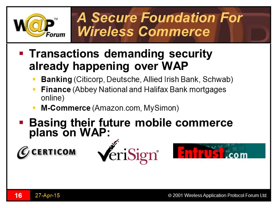 27-Apr-15  2001 Wireless Application Protocol Forum Ltd. 16 A Secure Foundation For Wireless Commerce  Transactions demanding security already happe