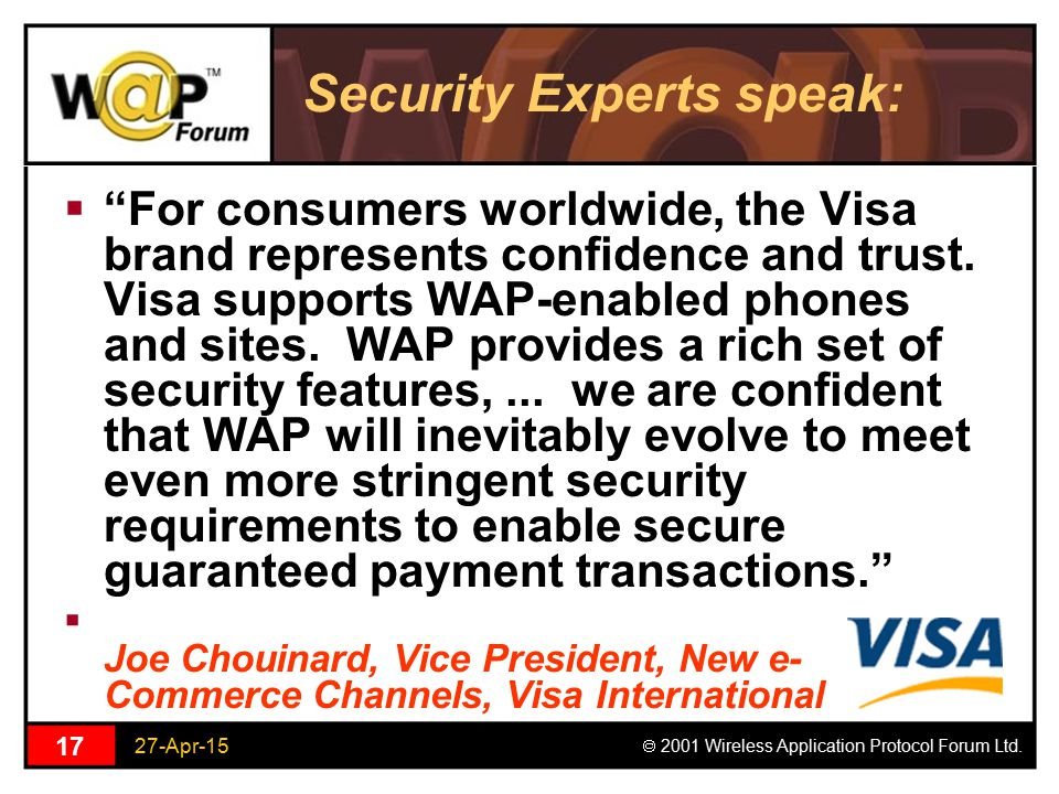 "27-Apr-15  2001 Wireless Application Protocol Forum Ltd. 17 Security Experts speak:  ""For consumers worldwide, the Visa brand represents confidence"