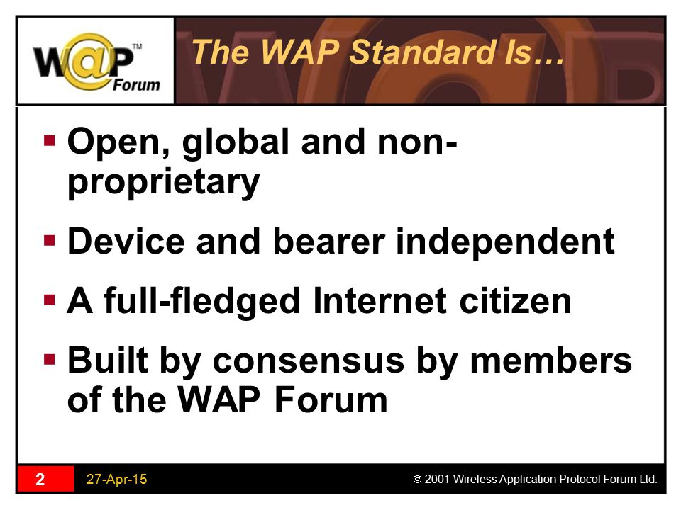 27-Apr-15  2001 Wireless Application Protocol Forum Ltd. 2 The WAP Standard Is…  Open, global and non- proprietary  Device and bearer independent 