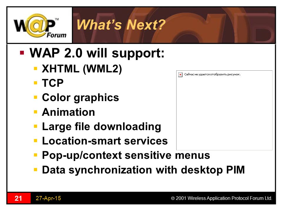 27-Apr-15  2001 Wireless Application Protocol Forum Ltd. 21 What's Next?  WAP 2.0 will support:  XHTML (WML2)  TCP  Color graphics  Animation 