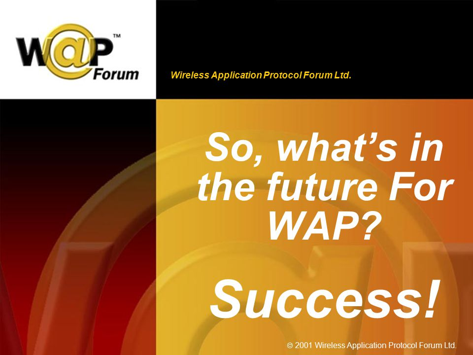 Wireless Application Protocol Forum Ltd.  2001 Wireless Application Protocol Forum Ltd. So, what's in the future For WAP? Success!