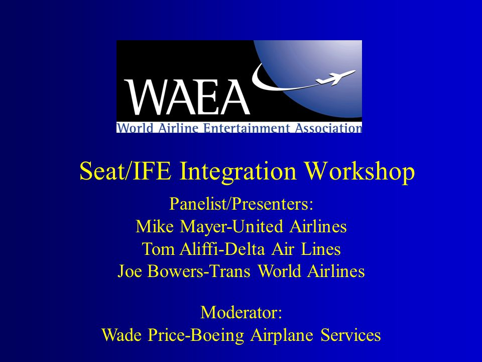 Seat/IFE Integration Workshop Panelist/Presenters: Mike Mayer-United Airlines Tom Aliffi-Delta Air Lines Joe Bowers-Trans World Airlines Moderator: Wade Price-Boeing Airplane Services