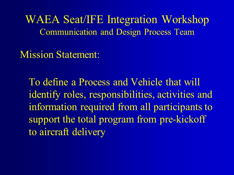 Mission Statement: To define a Process and Vehicle that will identify roles, responsibilities, activities and information required from all participants to support the total program from pre-kickoff to aircraft delivery WAEA Seat/IFE Integration Workshop Communication and Design Process Team