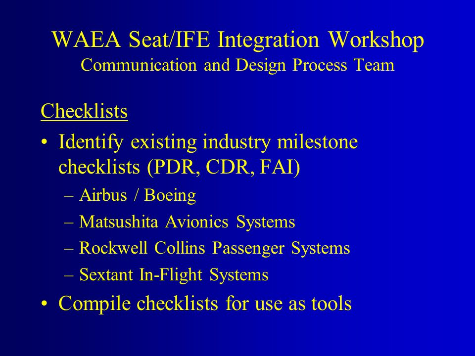 Checklists Identify existing industry milestone checklists (PDR, CDR, FAI) –Airbus / Boeing –Matsushita Avionics Systems –Rockwell Collins Passenger S