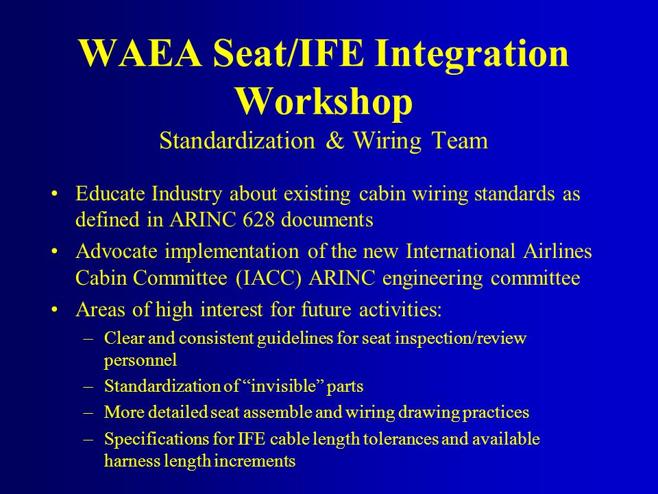 Educate Industry about existing cabin wiring standards as defined in ARINC 628 documents Advocate implementation of the new International Airlines Cabin Committee (IACC) ARINC engineering committee Areas of high interest for future activities: –Clear and consistent guidelines for seat inspection/review personnel –Standardization of invisible parts –More detailed seat assemble and wiring drawing practices –Specifications for IFE cable length tolerances and available harness length increments WAEA Seat/IFE Integration Workshop Standardization & Wiring Team
