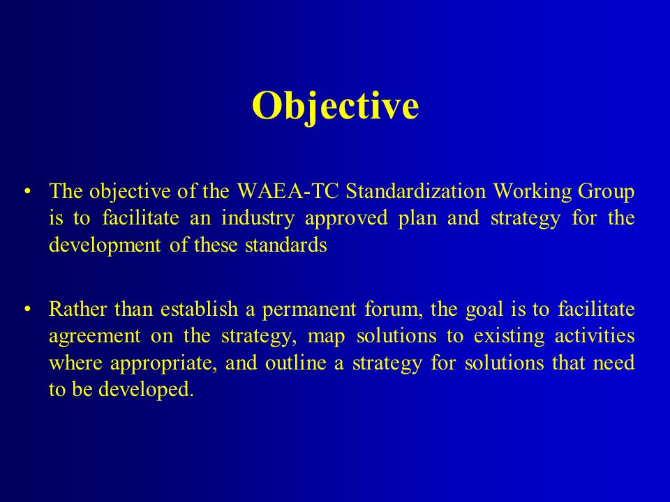 Objective The objective of the WAEA-TC Standardization Working Group is to facilitate an industry approved plan and strategy for the development of these standards Rather than establish a permanent forum, the goal is to facilitate agreement on the strategy, map solutions to existing activities where appropriate, and outline a strategy for solutions that need to be developed.