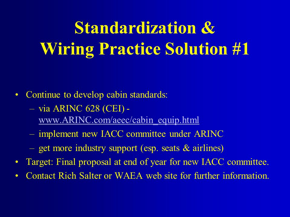 Standardization & Wiring Practice Solution #1 Continue to develop cabin standards: –via ARINC 628 (CEI) - www.ARINC.com/aeec/cabin_equip.html www.ARIN