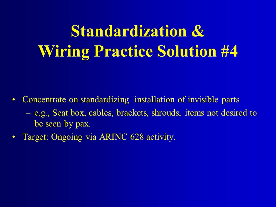 Standardization & Wiring Practice Solution #4 Concentrate on standardizing installation of invisible parts –e.g., Seat box, cables, brackets, shrouds,