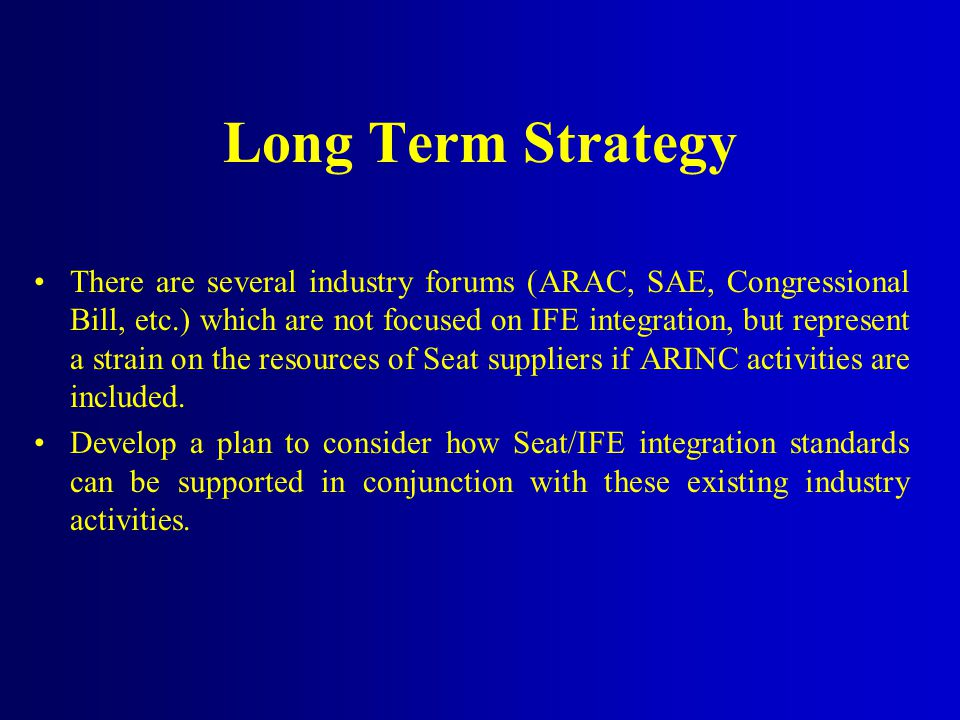 Long Term Strategy There are several industry forums (ARAC, SAE, Congressional Bill, etc.) which are not focused on IFE integration, but represent a strain on the resources of Seat suppliers if ARINC activities are included.