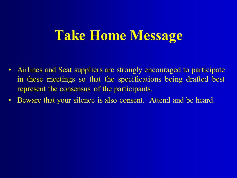 Take Home Message Airlines and Seat suppliers are strongly encouraged to participate in these meetings so that the specifications being drafted best represent the consensus of the participants.