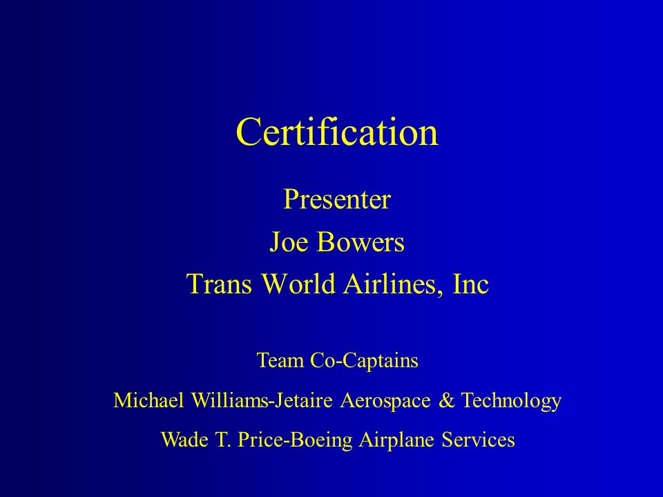 Certification Presenter Joe Bowers Trans World Airlines, Inc Team Co-Captains Michael Williams-Jetaire Aerospace & Technology Wade T. Price-Boeing Air