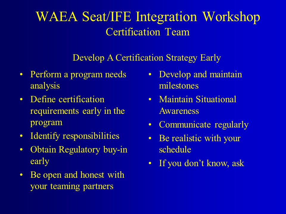 WAEA Seat/IFE Integration Workshop Certification Team Perform a program needs analysis Define certification requirements early in the program Identify responsibilities Obtain Regulatory buy-in early Be open and honest with your teaming partners Develop and maintain milestones Maintain Situational Awareness Communicate regularly Be realistic with your schedule If you don't know, ask Develop A Certification Strategy Early