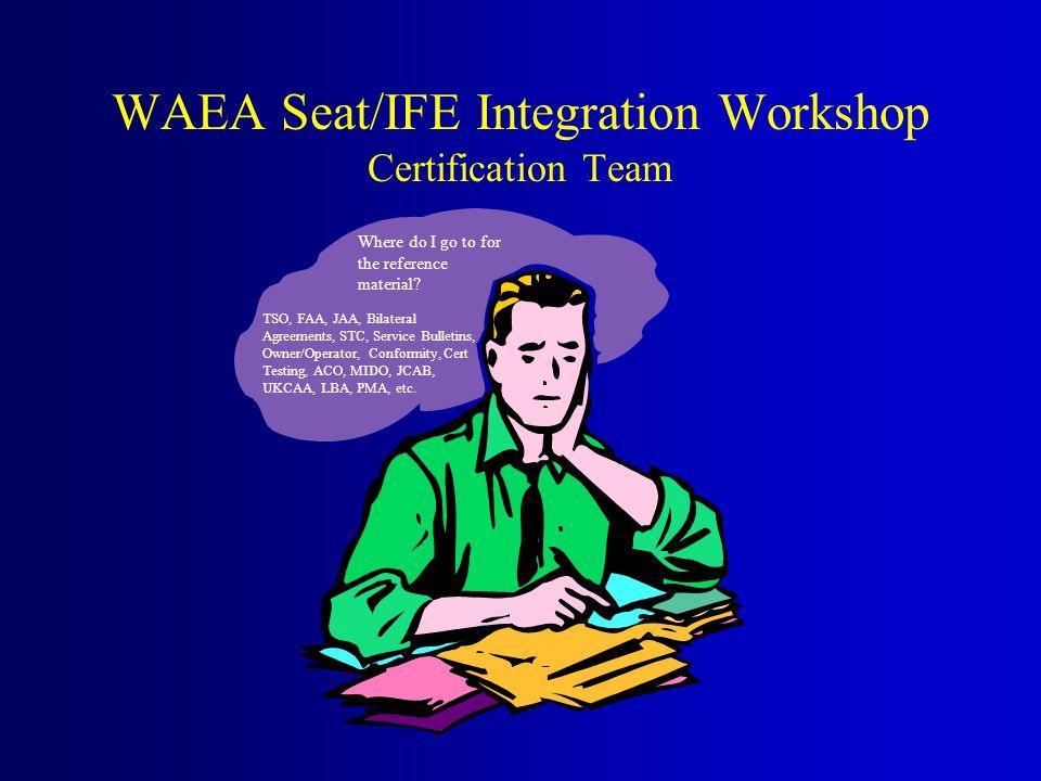 WAEA Seat/IFE Integration Workshop Certification Team TSO, FAA, JAA, Bilateral Agreements, STC, Service Bulletins, Owner/Operator, Conformity, Cert Testing, ACO, MIDO, JCAB, UKCAA, LBA, PMA, etc.