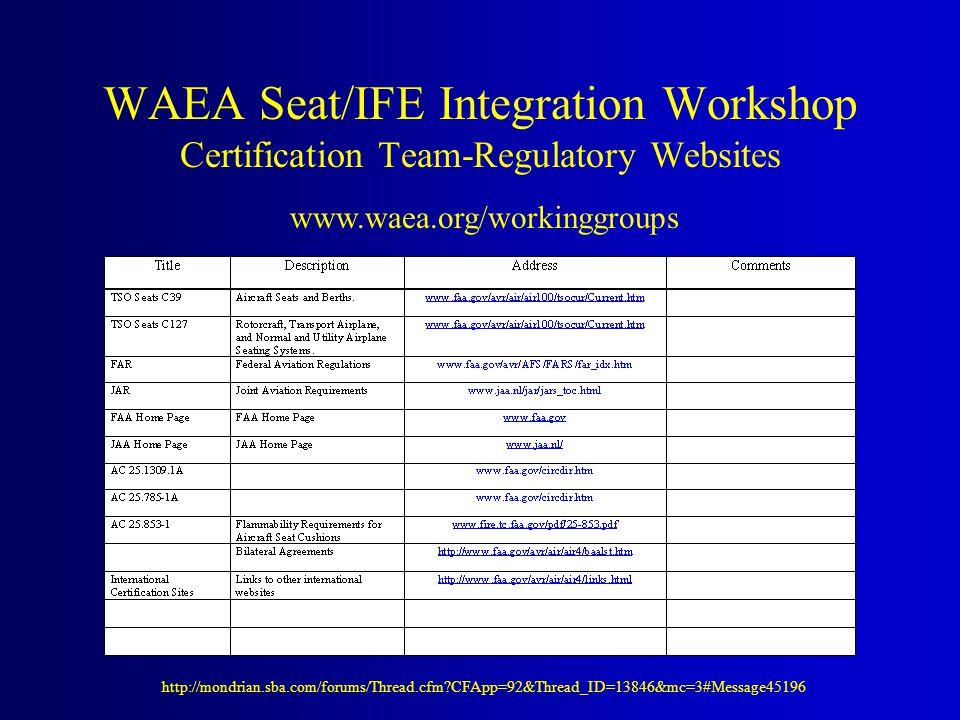WAEA Seat/IFE Integration Workshop Certification Team-Regulatory Websites http://mondrian.sba.com/forums/Thread.cfm?CFApp=92&Thread_ID=13846&mc=3#Message45196 www.waea.org/workinggroups