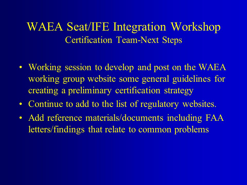 Working session to develop and post on the WAEA working group website some general guidelines for creating a preliminary certification strategy Continue to add to the list of regulatory websites.