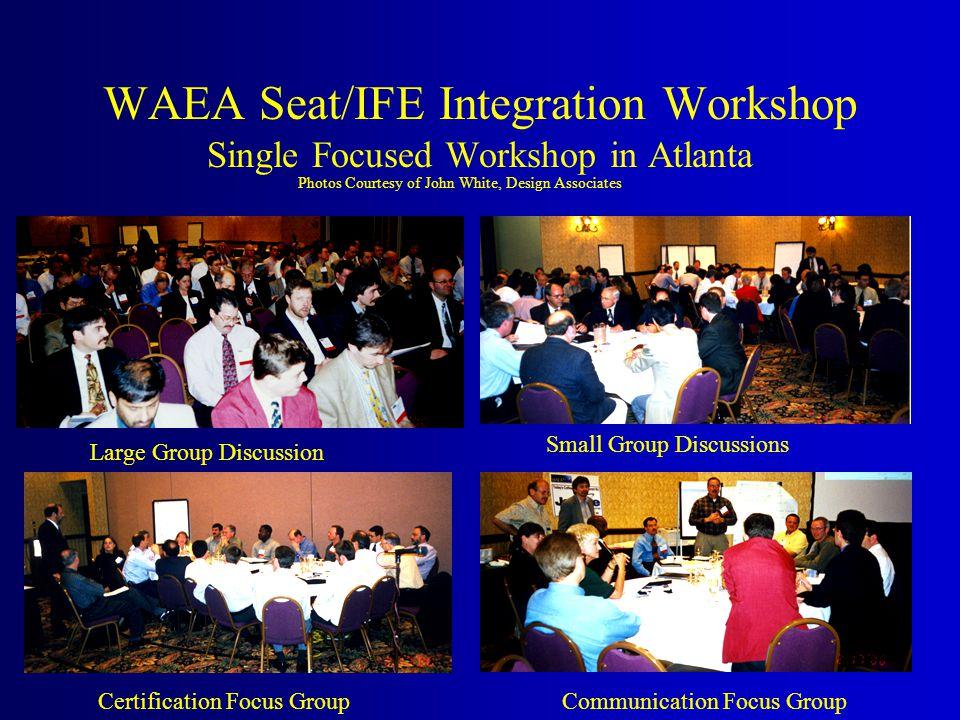 WAEA Seat/IFE Integration Workshop Single Focused Workshop in Atlanta Photos Courtesy of John White, Design Associates Certification Focus GroupCommunication Focus Group Large Group Discussion Small Group Discussions