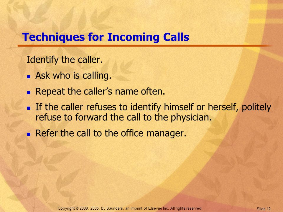 Copyright © 2008, 2005, by Saunders, an imprint of Elsevier Inc. All rights reserved. Slide 12 Techniques for Incoming Calls Identify the caller. Ask