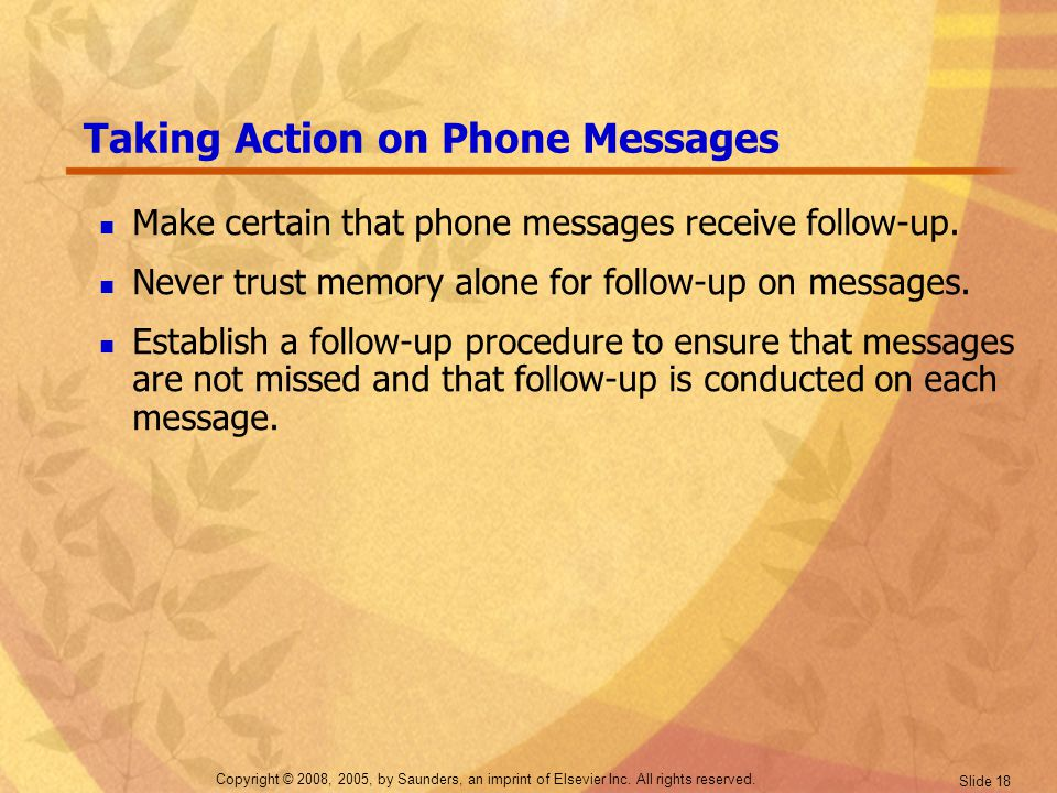 Copyright © 2008, 2005, by Saunders, an imprint of Elsevier Inc. All rights reserved. Slide 18 Taking Action on Phone Messages Make certain that phone