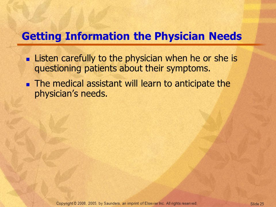 Copyright © 2008, 2005, by Saunders, an imprint of Elsevier Inc. All rights reserved. Slide 25 Getting Information the Physician Needs Listen carefull