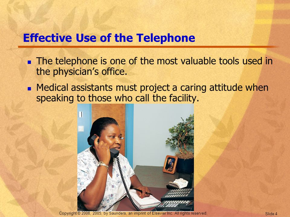 Copyright © 2008, 2005, by Saunders, an imprint of Elsevier Inc. All rights reserved. Slide 4 Effective Use of the Telephone The telephone is one of t