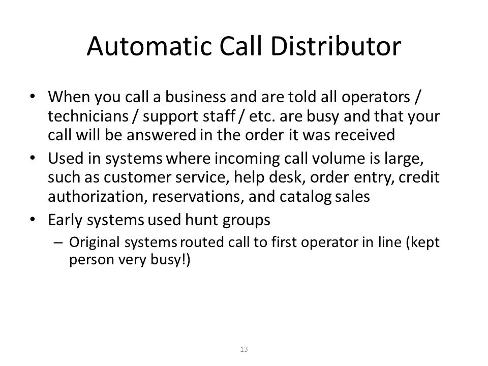 13 Automatic Call Distributor When you call a business and are told all operators / technicians / support staff / etc. are busy and that your call wil