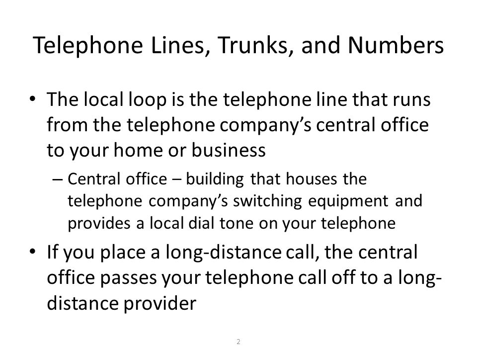 2 Telephone Lines, Trunks, and Numbers The local loop is the telephone line that runs from the telephone company's central office to your home or busi