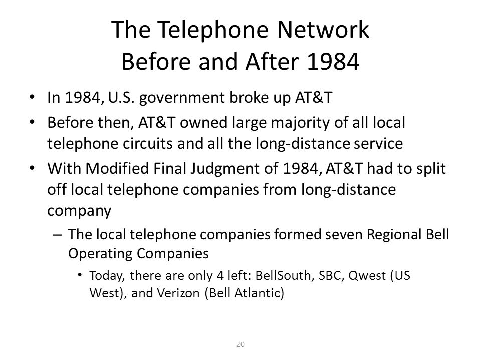 20 The Telephone Network Before and After 1984 In 1984, U.S. government broke up AT&T Before then, AT&T owned large majority of all local telephone ci