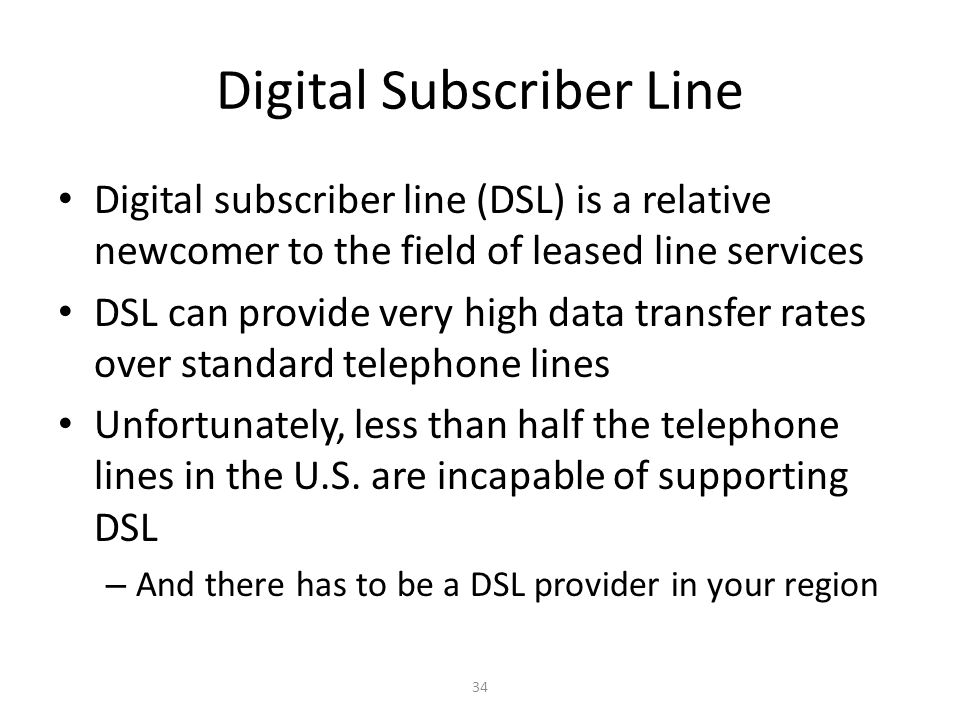 34 Digital Subscriber Line Digital subscriber line (DSL) is a relative newcomer to the field of leased line services DSL can provide very high data tr