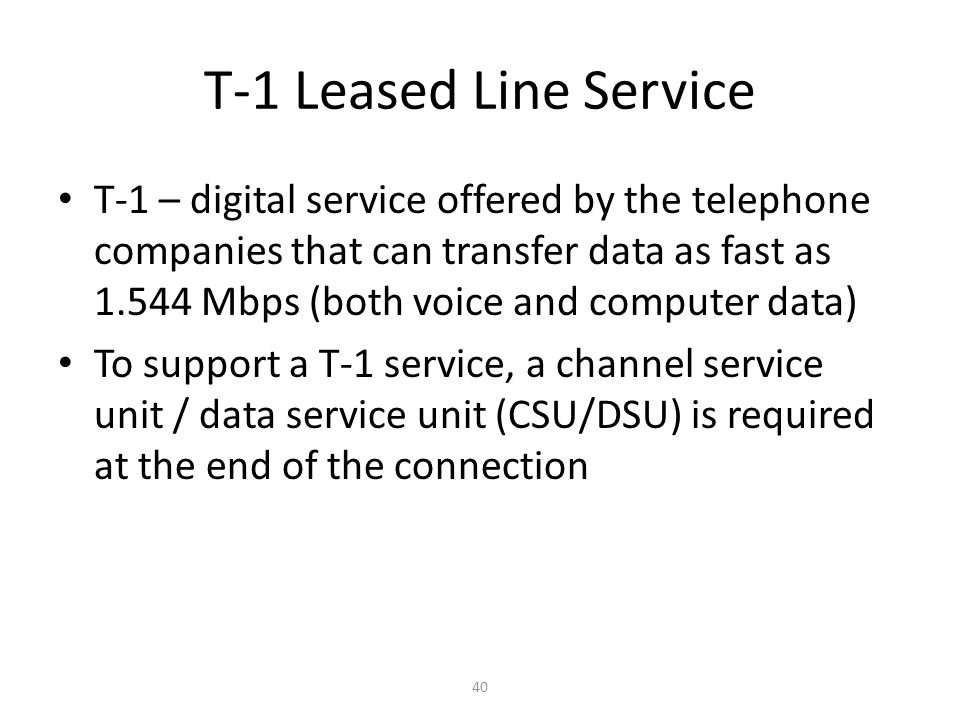 40 T-1 Leased Line Service T-1 – digital service offered by the telephone companies that can transfer data as fast as 1.544 Mbps (both voice and compu