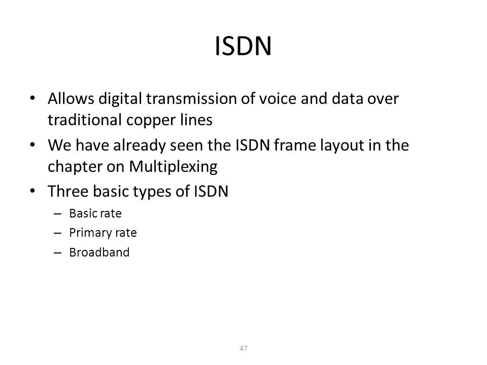 47 ISDN Allows digital transmission of voice and data over traditional copper lines We have already seen the ISDN frame layout in the chapter on Multi