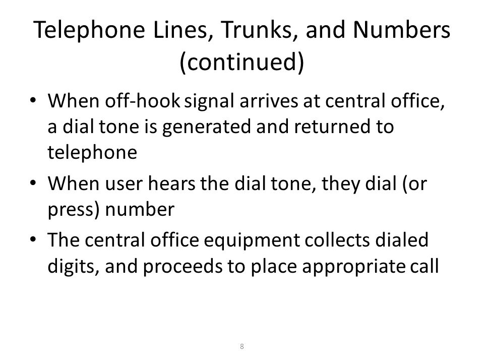 8 Telephone Lines, Trunks, and Numbers (continued) When off-hook signal arrives at central office, a dial tone is generated and returned to telephone