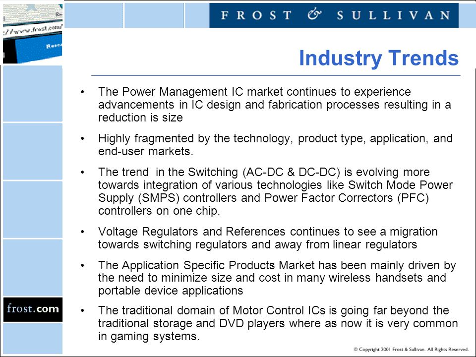 The Power Management IC market continues to experience advancements in IC design and fabrication processes resulting in a reduction is size Highly fra