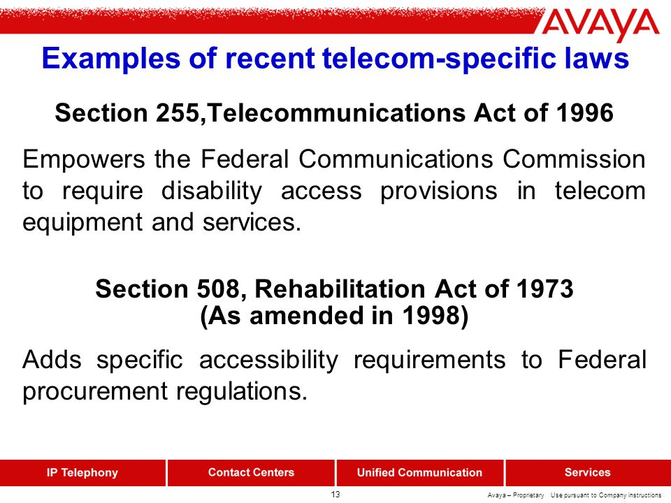 13 Avaya – Proprietary Use pursuant to Company instructions Examples of recent telecom-specific laws Section 255,Telecommunications Act of 1996 Empowers the Federal Communications Commission to require disability access provisions in telecom equipment and services.