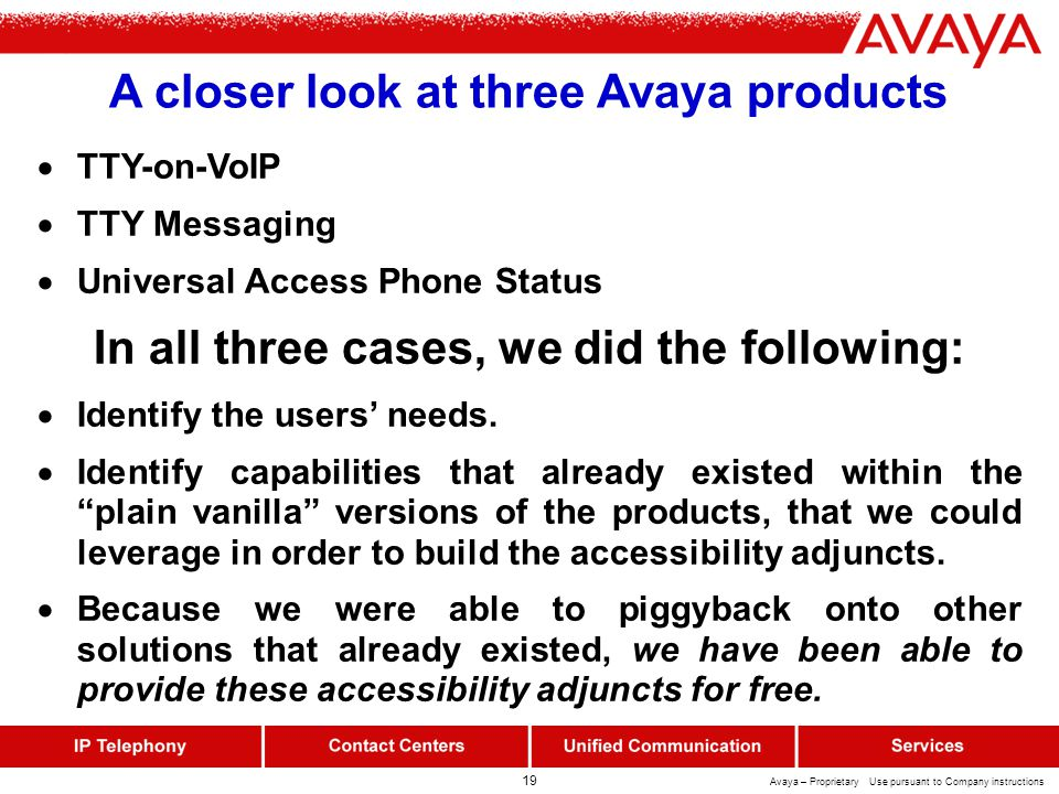 19 Avaya – Proprietary Use pursuant to Company instructions A closer look at three Avaya products  TTY-on-VoIP  TTY Messaging  Universal Access Phone Status In all three cases, we did the following:  Identify the users' needs.