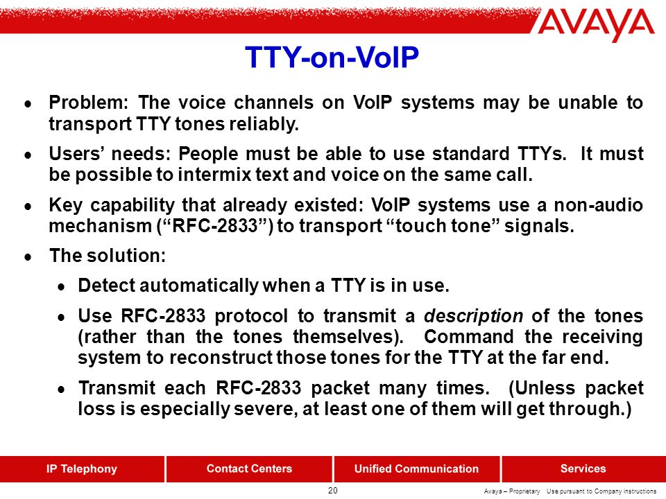 20 Avaya – Proprietary Use pursuant to Company instructions TTY-on-VoIP  Problem: The voice channels on VoIP systems may be unable to transport TTY tones reliably.