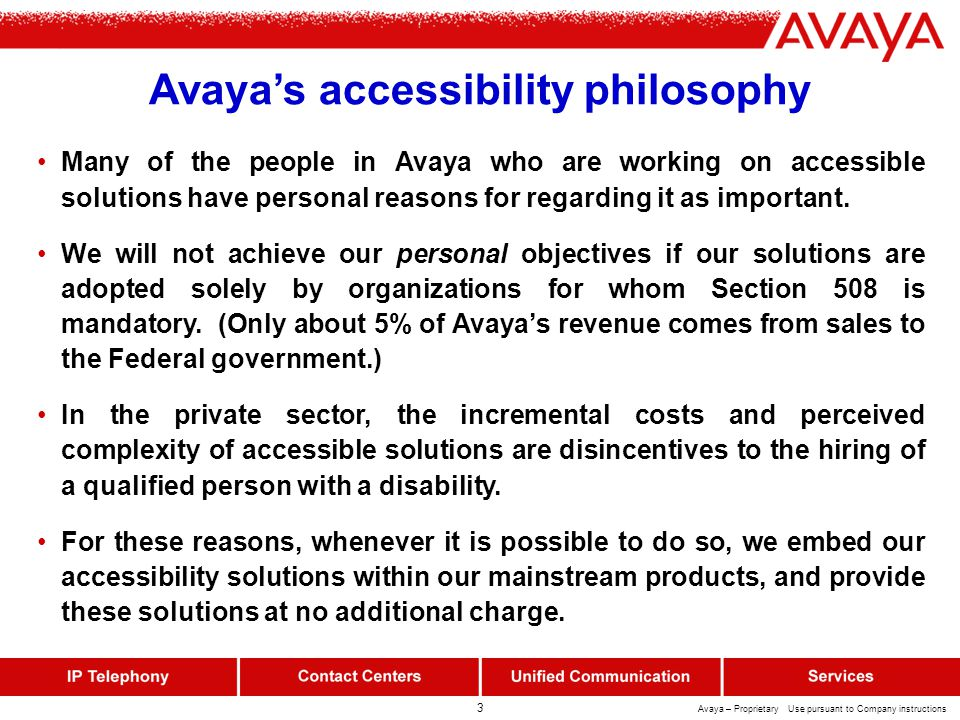 3 Avaya – Proprietary Use pursuant to Company instructions Avaya's accessibility philosophy Many of the people in Avaya who are working on accessible solutions have personal reasons for regarding it as important.