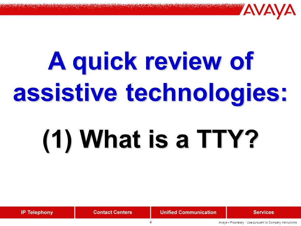 4 Avaya – Proprietary Use pursuant to Company instructions A quick review of assistive technologies: (1) What is a TTY