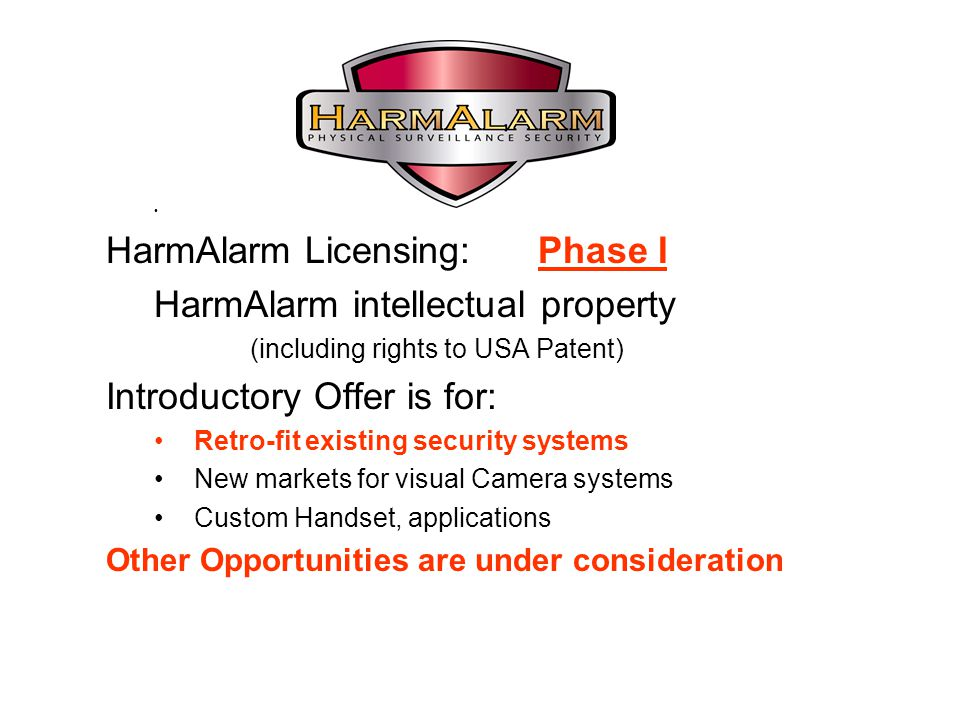 HarmAlarm Licensing: Phase I HarmAlarm intellectual property (including rights to USA Patent) Introductory Offer is for: Retro-fit existing security systems New markets for visual Camera systems Custom Handset, applications Other Opportunities are under consideration