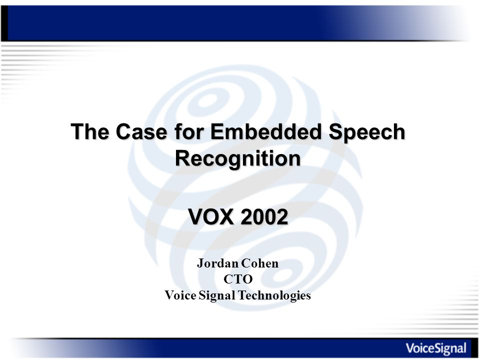 The Case for Embedded Speech Recognition Jordan Cohen CTO Voice Signal Technologies VOX 2002