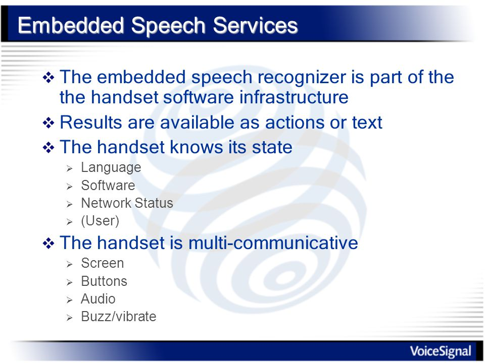 Embedded Speech Services  The embedded speech recognizer is part of the the handset software infrastructure  Results are available as actions or text  The handset knows its state  Language  Software  Network Status  (User)  The handset is multi-communicative  Screen  Buttons  Audio  Buzz/vibrate
