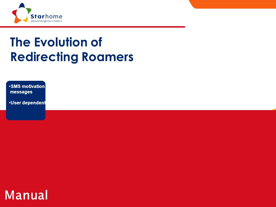 Starhome proprietary and confidential R o a m i n g S e r v i c e s Manual The Evolution of Redirecting Roamers SMS motivation messages User dependent