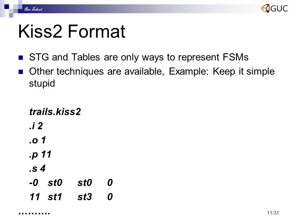 Amr Talaat 11/31 Kiss2 Format STG and Tables are only ways to represent FSMs Other techniques are available, Example: Keep it simple stupid trails.kis