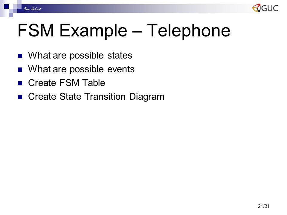 Amr Talaat 21/31 FSM Example – Telephone What are possible states What are possible events Create FSM Table Create State Transition Diagram