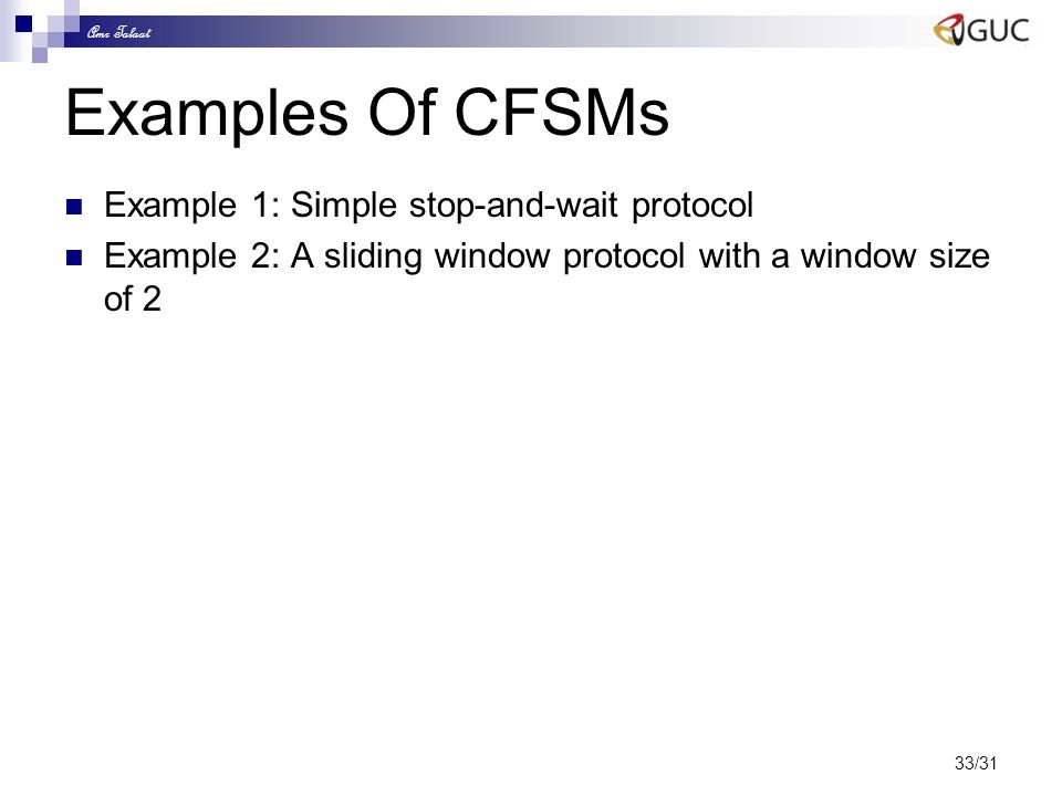 Amr Talaat 33/31 Examples Of CFSMs Example 1: Simple stop-and-wait protocol Example 2: A sliding window protocol with a window size of 2