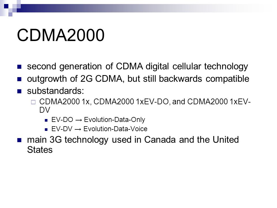 CDMA2000 second generation of CDMA digital cellular technology outgrowth of 2G CDMA, but still backwards compatible substandards:  CDMA2000 1x, CDMA2000 1xEV-DO, and CDMA2000 1xEV- DV EV-DO → Evolution-Data-Only EV-DV → Evolution-Data-Voice main 3G technology used in Canada and the United States