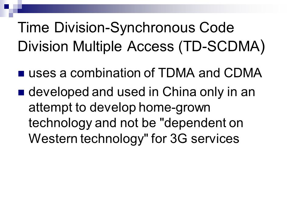 Time Division-Synchronous Code Division Multiple Access (TD-SCDMA ) uses a combination of TDMA and CDMA developed and used in China only in an attempt to develop home-grown technology and not be dependent on Western technology for 3G services
