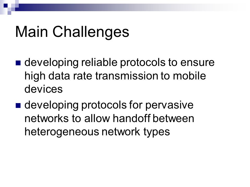 Main Challenges developing reliable protocols to ensure high data rate transmission to mobile devices developing protocols for pervasive networks to a