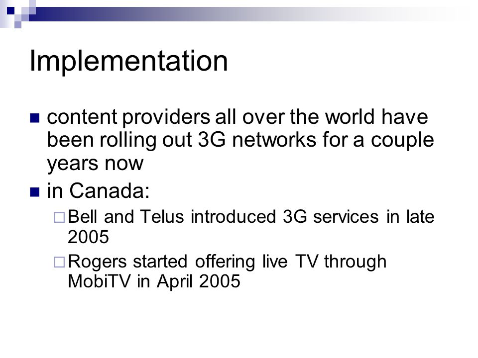 Implementation content providers all over the world have been rolling out 3G networks for a couple years now in Canada:  Bell and Telus introduced 3G services in late 2005  Rogers started offering live TV through MobiTV in April 2005